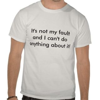 Its_not_my_fault_tee_shirt-r5bd3104d726d45049437947ce84e9005_804gn_512